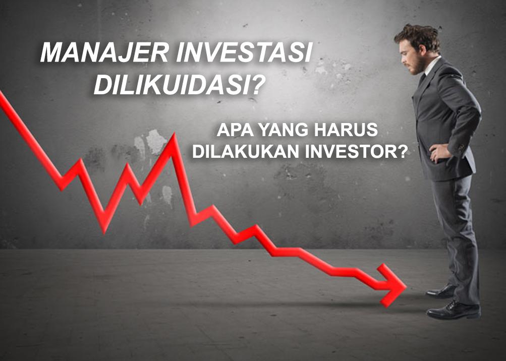 Apa yang Harus Dilakukan Investor  Jika Manajer Investasi Dilikuidasi?