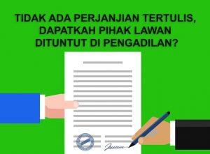 Tidak Ada Perjanjian Tertulis, Dapatkah Pihak Lawan Dituntut di Pengadilan?